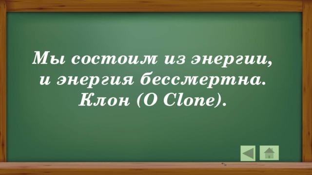Мы состоим из энергии, и энергия бессмертна. Клон (O Clone).