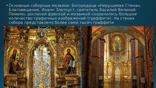Основные соборные мозаики: Богородица «Нерушимая Стена», Благовещение, Иоанн Златоуст, святитель Василий Великий.  Помимо, росписей фреской и мозаикой сохранилось большое количество графичных изображений (граффити). На стенах собора представлено более семи тысяч граффити