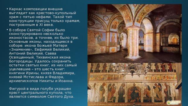 Каркас композиции внешне выглядит как крестово-купольный храм с пятью нефами. Такой тип конструкции присущ только храмам, построенным в XI веке. В соборе Святой Софии было сконструировано несколько иконостасов, а точнее, их было три. Основные иконы, находящиеся в соборе: икона Божьей Матери «Знамение», Евфимий Великий, Антоний Великий, Савва Освященный, Тихвинская икона Богородицы. Удалось сохранить остатки святых книг, из них самый уцелевшие – это шесть книг: княгини Ирины, князя Владимира, князей Мстислава и Федора, архиепископов Никиты и Иоанна.   Фигурой в виде голубя украшен крест центрального купола, что является символом Святого Духа.