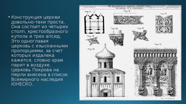 Конструкция церкви довольно-таки проста. Она состоит из четырех столп, крестообразного купола и трех апсид. Это одноглавая церковь с изысканными пропорциями, за счет которых издалека кажется, словно храм парит в воздухе.  Церковь Покрова на Нерли внесена в список Всемирного наследия ЮНЕСКО.