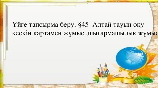 Үйге тапсырма беру. §45 Алтай тауын оқу кескін картамен жұмыс ,шығармашылық жұмыс