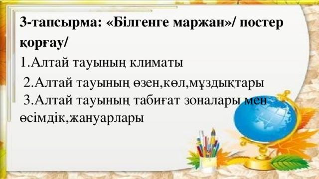 3-тапсырма: « Білгенге маржан»/ постер қорғау/ 1.Алтай тауының климаты  2.Алтай тауының өзен,көл,мұздықтары  3.Алтай тауының табиғат зоналары мен өсімдік,жануарлары