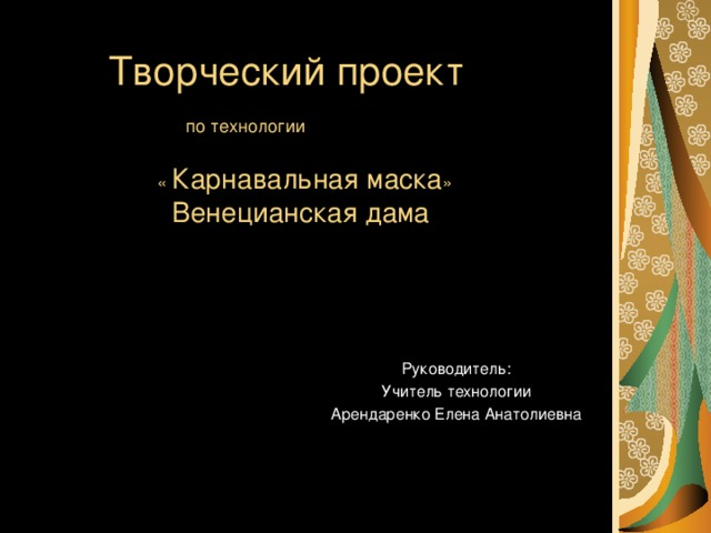 Творческий проект   по технологии   « Карнавальная маска »   Венецианская дама Руководитель: Учитель технологии Арендаренко Елена Анатолиевна