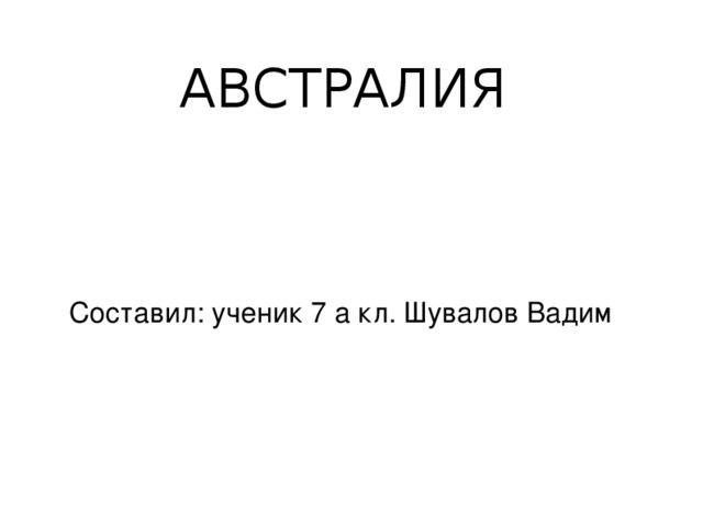 АВСТРАЛИЯ  Составил: ученик 7 а кл. Шувалов Вадим