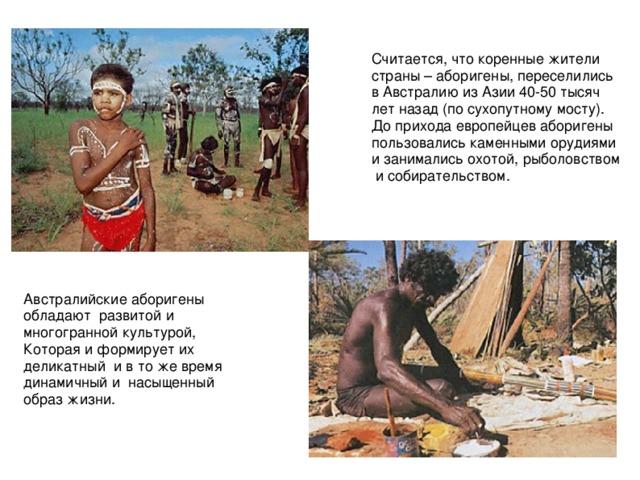 Считается, что коренные жители страны – аборигены, переселились в Австралию из Азии 40-50 тысяч лет назад (по сухопутному мосту). До прихода европейцев аборигены пользовались каменными орудиями и занимались охотой, рыболовством и собирательством. Австралийские аборигены обладают развитой и многогранной культурой, Которая и формирует их деликатный и в то же время динамичный и насыщенный образ жизни.