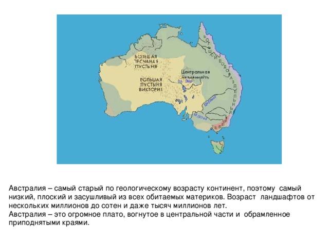 Австралия – самый старый по геологическому возрасту континент, поэтому самый низкий, плоский и засушливый из всех обитаемых материков. Возраст ландшафтов от нескольких миллионов до сотен и даже тысяч миллионов лет. Австралия – это огромное плато, вогнутое в центральной части и обрамленное приподнятыми краями.