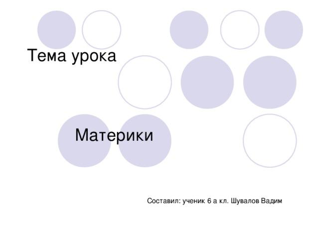 Тема урока Материки   Составил: ученик 6 а кл. Шувалов Вадим
