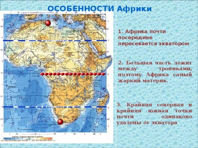 ОСОБЕННОСТИ Африки 1. Африка почти посередине пересекается экватором 2. Большая часть лежит между тропиками, поэтому Африка самый жаркий материк. 3. Крайняя северная и крайняя южная точки почти одинаково удалены от экватора