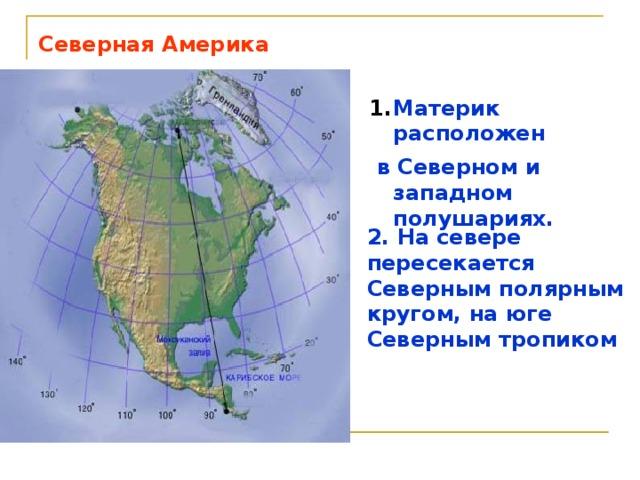 Северная Америка Материк расположен  в Северном и западном полушариях. 2. На севере пересекается Северным полярным кругом, на юге Северным тропиком