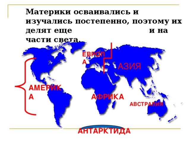 Материки осваивались и изучались постепенно, поэтому их делят еще и на части света. ЕВРОПА АЗИЯ АМЕРИКА АФРИКА АВСТРАЛИЯ АНТАРКТИДА
