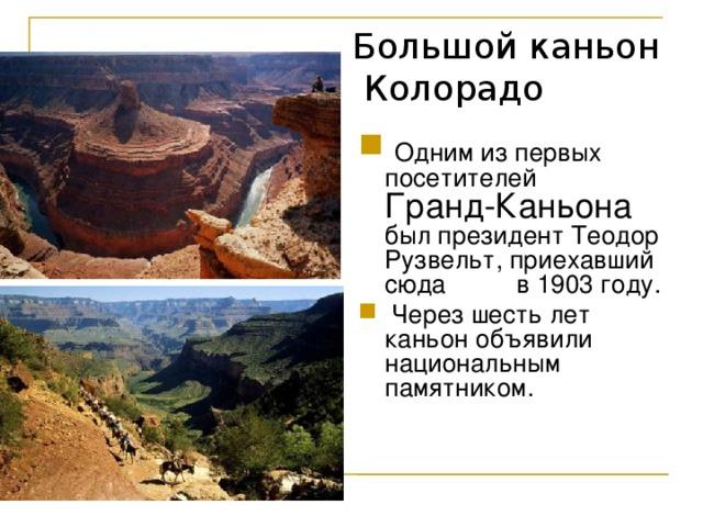 Большой каньон  Колорадо  Одним из первых посетителей Гранд-Каньона был президент Теодор Рузвельт, приехавший сюда в 1903 году.  Через шесть лет каньон объявили национальным памятником.
