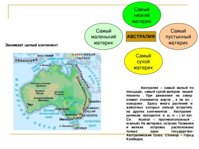 Самый низкий материк Самый маленький материк Самый пустынный материк АВСТРАЛИЯ Занимает целый континент Самый сухой материк  Австралия – самый малый по площади, самый сухой материк нашей планеты . При движении на север климат становится жарче , а на юг - холоднее . Здесь много растений и животных которых нельзя встретить на других континентах . Австралия целиком находится в ю. п. – ( от лат. Сл. Austral – противоположный , южный) На материке, острове Тасмания и мелких островах расположено только одно государство– Австралийский Союз. Столица – город Канберра.
