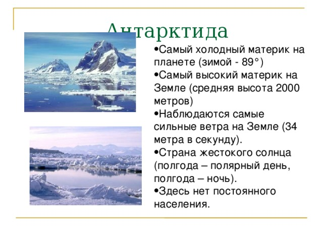 Антарктида Самый холодный материк на планете (зимой - 89°) Самый высокий материк на Земле (средняя высота 2000 метров) Наблюдаются самые сильные ветра на Земле (34 метра в секунду). Страна жестокого солнца (полгода – полярный день, полгода – ночь). Здесь нет постоянного населения.