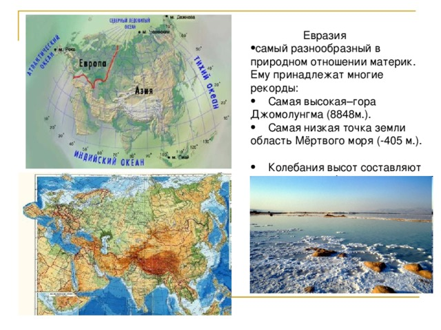 Евразия самый разнообразный в природном отношении материк. Ему принадлежат многие рекорды:  Самая высокая–гора Джомолунгма (8848м.).  Самая низкая точка земли область Мёртвого моря (-405 м.).  Колебания высот составляют 9243 м, то есть более 9 км