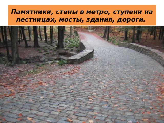 Памятники, стены в метро, ступени на лестницах, мосты, здания, дороги.