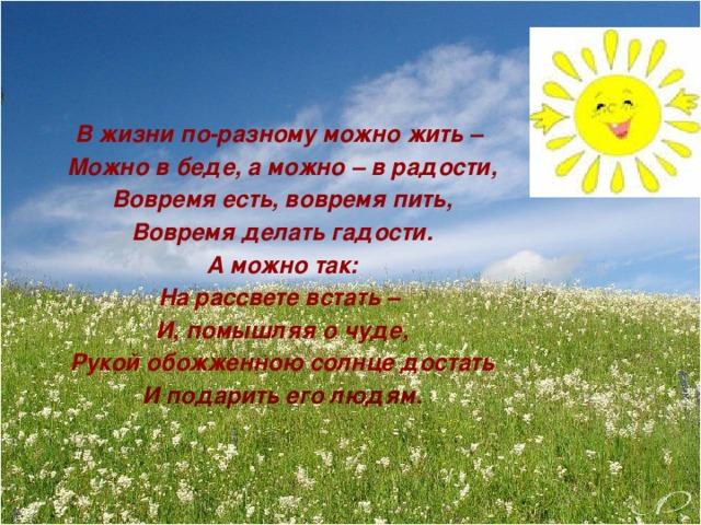 В жизни по-разному можно жить – Можно в беде, а можно – в радости, Вовремя есть, вовремя пить, Вовремя делать гадости. А можно так: На рассвете встать – И, помышляя о чуде, Рукой обожженною солнце достать И подарить его людям.