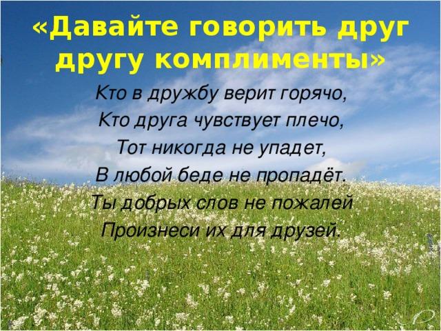 «Давайте говорить друг другу комплименты» Кто в дружбу верит горячо, Кто друга чувствует плечо, Тот никогда не упадет, В любой беде не пропадёт. Ты добрых слов не пожалей Произнеси их для друзей.