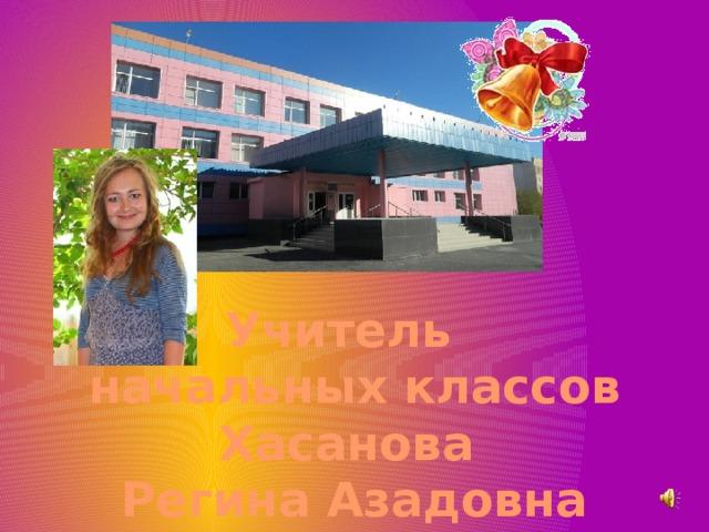Учитель начальных классов Хасанова Регина Азадовна