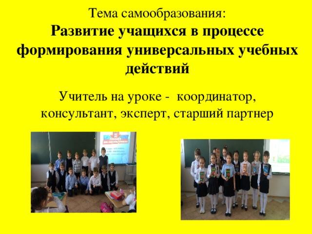 Тема самообразования: Развитие учащихся в процессе формирования универсальных учебных действий Учитель на уроке - координатор, консультант, эксперт, старший партнер