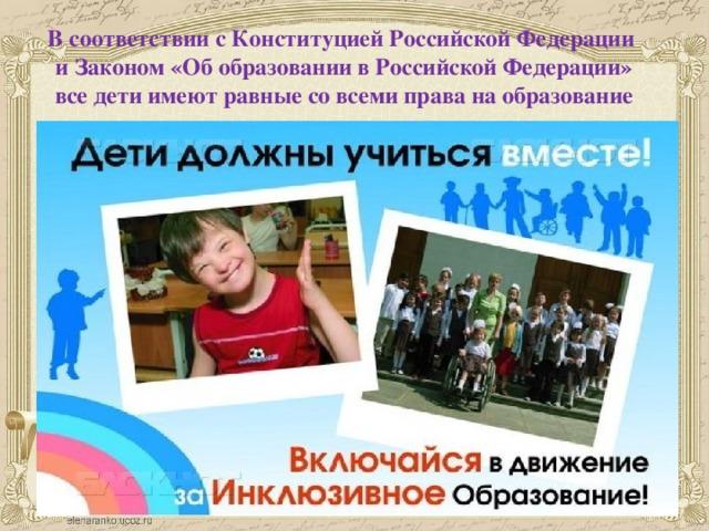 В соответствии с Конституцией Российской Федерации  и Законом «Об образовании в Российской Федерации»  все дети имеют равные со всеми права на образование