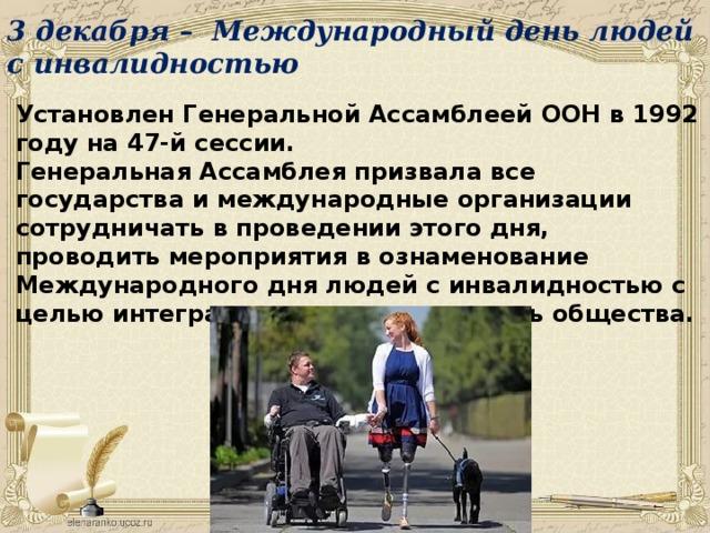 3 декабря – Международный день людей с инвалидностью Установлен Генеральной Ассамблеей ООН в 1992 году на 47-й сессии. Генеральная Ассамблея призвала все государства и международные организации сотрудничать в проведении этого дня, проводить мероприятия в ознаменование Международного дня людей с инвалидностью с целью интеграции инвалидов в жизнь общества.