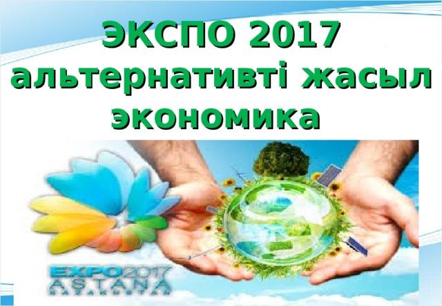 ЭКСПО 2017 альтернативт і жасыл экономика