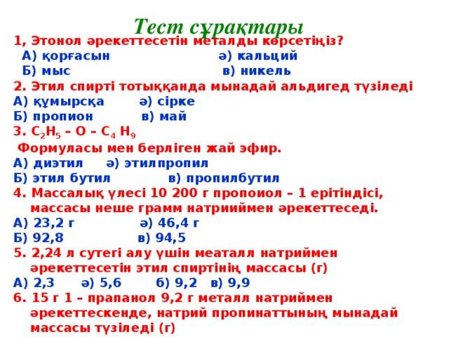 Тест сұрақтары 1, Этонол әрекеттесетін металды көрсетіңіз?  А) қорғасын ә) кальций  Б) мыс в) никель 2. Этил спирті тотыққанда мынадай альдигед түзіледі А) құмырсқа ә) сірке Б) пропион в) май 3. С 2 Н 5 – О – С 4 Н 9  Формуласы мен берліген жай эфир. А) диэтил ә) этилпропил Б) этил бутил в) пропилбутил 4. Массалық үлесі 10200 г пропоиол – 1 ерітіндісі, массасы неше грамм натрииймен әрекеттеседі. А) 23,2 г ә) 46,4 г Б) 92,8 в) 94,5 5. 2,24 л сутегі алу үшін меаталл натриймен әрекеттесетін этил спиртінің массасы (г) А) 2,3 ә) 5,6 б) 9,2 в) 9,9 6. 15 г 1 – прапанол 9,2 г металл натриймен әрекеттескенде, натрий пропинаттының мынадай массасы түзіледі (г) А) 11,5 ә) 20,5 б) 23,4 в) 25,5