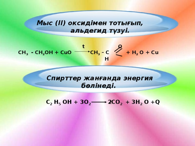 Мыс (ІІ) оксидімен тотығып, альдегид түзуі.   t O  СН 3 - СН 2 ОН + СuО СН 3 – С + Н 2 О + Сu  H Спирттер жанғанда энергия бөлінеді.  С 2 Н 5 ОН + 3О 2 2СО 2 + 3Н 2 О +Q