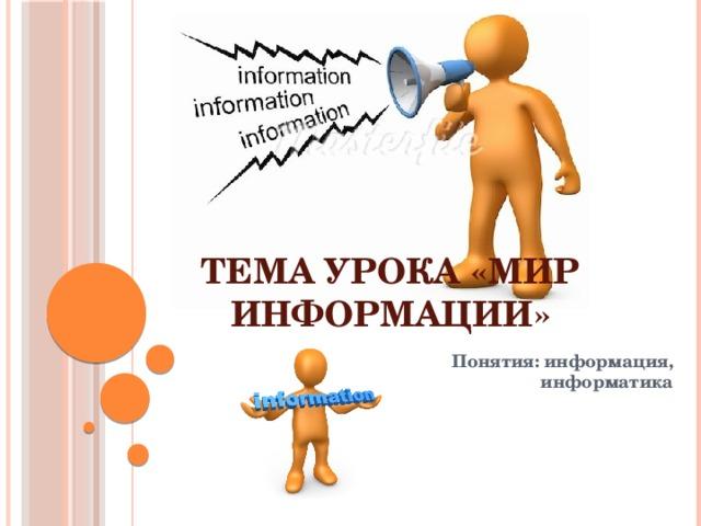 Тема  урока «Мир информации» Понятия: информация, информатика