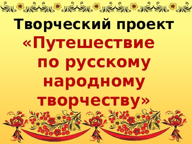 Творческий проект «Путешествие по русскому народному творчеству»