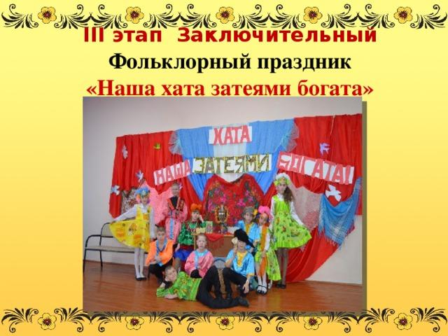 III этап  Заключительный  Фольклорный праздник  «Наша хата затеями богата»