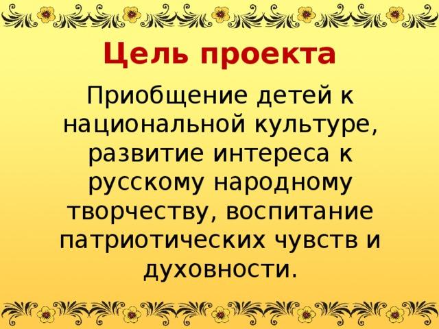 Цель проекта Приобщение детей к национальной культуре, развитие интереса к русскому народному творчеству, воспитание патриотических чувств и духовности.
