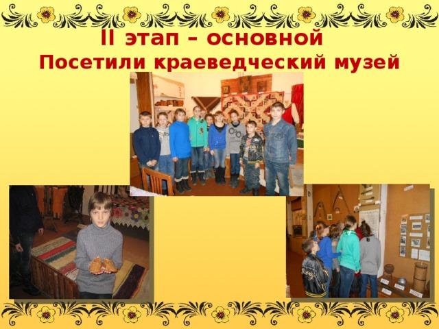 II этап – основной  Посетили краеведческий музей