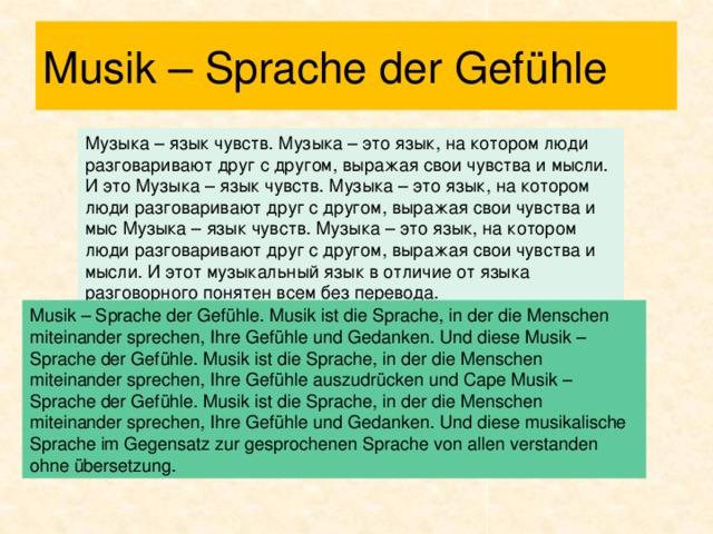 Musik – Sprache der Gefühle Музыка – язык чувств. Музыка – это язык, на котором люди разговаривают друг с другом, выражая свои чувства и мысли. И это Музыка – язык чувств. Музыка – это язык, на котором люди разговаривают друг с другом, выражая свои чувства и мыс Музыка – язык чувств. Музыка – это язык, на котором люди разговаривают друг с другом, выражая свои чувства и мысли. И этот музыкальный язык в отличие от языка разговорного понятен всем без перевода. Musik – Sprache der Gefühle. Musik ist die Sprache, in der die Menschen miteinander sprechen, Ihre Gefühle und Gedanken. Und diese Musik – Sprache der Gefühle. Musik ist die Sprache, in der die Menschen miteinander sprechen, Ihre Gefühle auszudrücken und Cape Musik – Sprache der Gefühle. Musik ist die Sprache, in der die Menschen miteinander sprechen, Ihre Gefühle und Gedanken. Und diese musikalische Sprache im Gegensatz zur gesprochenen Sprache von allen verstanden ohne übersetzung.