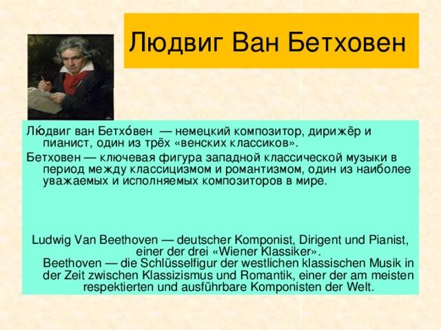 Людвиг Ван Бетховен Лю́двиг ван Бетхо́вен — немецкий композитор, дирижёр и пианист, один из трёх «венских классиков». Бетховен — ключевая фигура западной классической музыки в период между классицизмом и романтизмом, один из наиболее уважаемых и исполняемых композиторов в мире. Ludwig Van Beethoven — deutscher Komponist, Dirigent und Pianist, einer der drei «Wiener Klassiker».  Beethoven — die Schlüsselfigur der westlichen klassischen Musik in der Zeit zwischen Klassizismus und Romantik, einer der am meisten respektierten und ausführbare Komponisten der Welt.