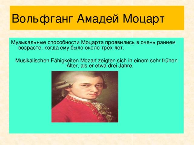 Вольфганг Амадей Моцарт Музыкальные способности Моцарта проявились в очень раннем возрасте, когда ему было около трёх лет. Musikalischen Fähigkeiten Mozart zeigten sich in einem sehr frühen Alter, als er etwa drei Jahre.
