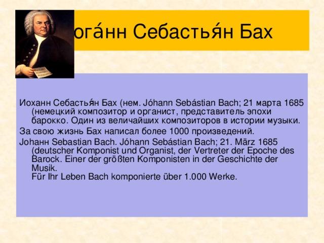 Иога́нн Себастья́н Бах Иоxанн Себастья́н Бах (нем. Jóhann Sebástian Bach; 21 марта 1685 (немецкий композитор и органист, представитель эпохи барокко. Один из величайших композиторов в истории музыки. За свою жизнь Бах написал более 1000 произведений. Johанн Sebastian Bach. Jóhann Sebástian Bach; 21. März 1685 (deutscher Komponist und Organist, der Vertreter der Epoche des Barock. Einer der größten Komponisten in der Geschichte der Musik.  Für Ihr Leben Bach komponierte über 1.000 Werke.