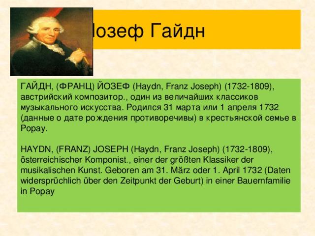 Йозеф Гайдн ГАЙДН, (ФРАНЦ) ЙОЗЕФ (Haydn, Franz Joseph) (1732-1809), австрийский композитор., один из величайших классиков музыкального искусства. Родился 31 марта или 1 апреля 1732 (данные о дате рождения противоречивы) в крестьянской семье в Рорау. HAYDN, (FRANZ) JOSEPH (Haydn, Franz Joseph) (1732-1809), österreichischer Komponist., einer der größten Klassiker der musikalischen Kunst. Geboren am 31. März oder 1. April 1732 (Daten widersprüchlich über den Zeitpunkt der Geburt) in einer Bauernfamilie in Рорау