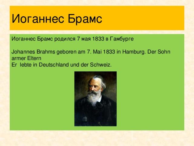 Иоганнес Брамс Иоганнес Брамс родился 7 мая 1833 в Гамбурге Johannes Brahms geboren am 7. Mai 1833 in Hamburg. Der Sohn armer Eltern  Еr lebte in Deutschland und der Schweiz.