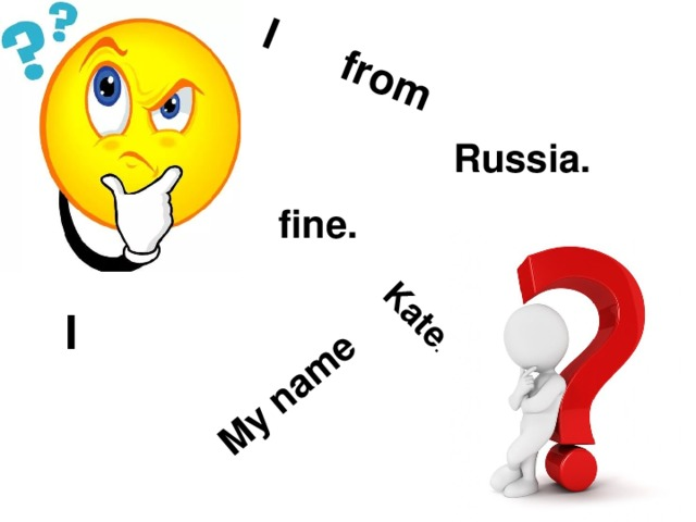 I from My name  Kate . Russia. fine. I