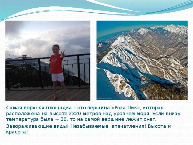 Самая верхняя площадка – это вершина «Роза Пик», которая расположена на высоте 2320 метров над уровнем моря. Если внизу температура была + 30, то на самой вершине лежит снег.  Завораживающие виды! Незабываемые впечатления! Высота и красота!