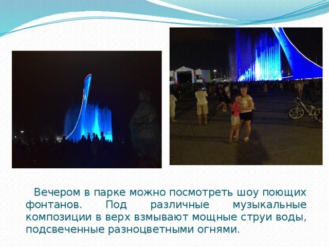 Вечером в парке можно посмотреть шоу поющих фонтанов. Под различные музыкальные композиции в верх взмывают мощные струи воды, подсвеченные разноцветными огнями.