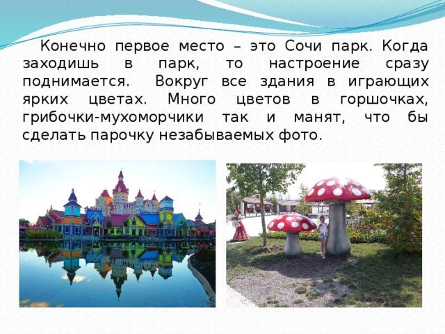 Конечно первое место – это Сочи парк. Когда заходишь в парк, то настроение сразу поднимается. Вокруг все здания в играющих ярких цветах. Много цветов в горшочках, грибочки-мухоморчики так и манят, что бы сделать парочку незабываемых фото.