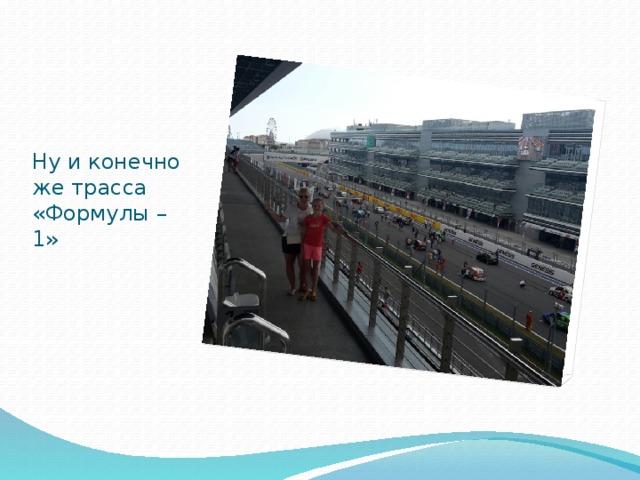 Ну и конечно же трасса «Формулы – 1»