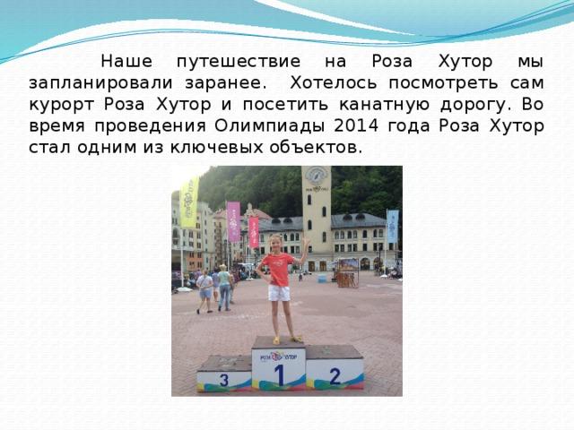 Наше путешествие на Роза Хутор мы запланировали заранее. Хотелось посмотреть сам курорт Роза Хутор и посетить канатную дорогу. Во время проведения Олимпиады 2014 года Роза Хутор стал одним из ключевых объектов.
