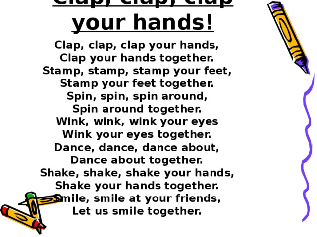 Clap, clap, clap your hands!   Clap, clap, clap your hands, Clap your hands together. Stamp, stamp, stamp your feet, Stamp your feet together. Spin, spin, spin around, Spin around together. Wink, wink, wink your eyes Wink your eyes together. Dance, dance, dance about, Dance about together. Shake, shake, shake your hands, Shake your hands together. Smile, smile at your friends, Let us smile together.