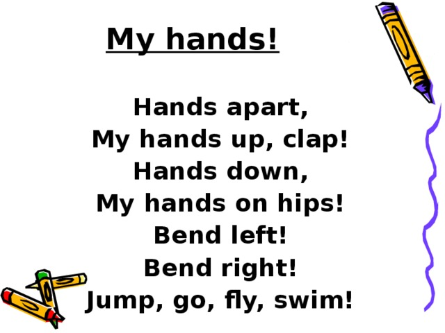 My hands!   Hands apart, My hands up, clap! Hands down, My hands on hips! Bend left! Bend right! Jump, go, fly, swim!