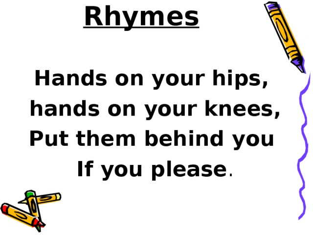 Rhymes   Hands on your hips, hands on your knees, Put them behind you If you please .