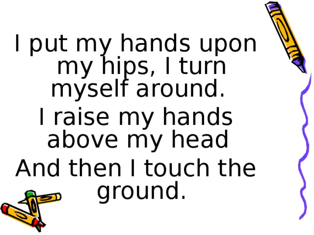 I put my hands upon my hips, I turn myself around. I raise my hands above my head And then I touch the ground.