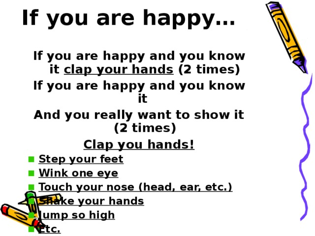 If you are happy…   If you are happy and you know it clap your hands (2 times) If you are happy and you know it And you really want to show it (2 times) Clap you hands! Step your feet Wink one eye Touch your nose (head, ear, etc.) Shake your hands Jump so high Etc.